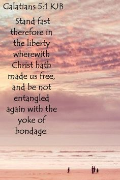 """""""Stand fast therefore in the liberty wherewith Christ hath made us free, and be not entangled again with the yoke of bondage."""" Galatians 5:1 KJV  ~  STAND FAST, it's going to get rough!"""