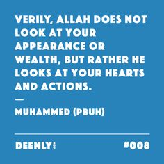#008 - Verily, Allah does not look at your appearance or wealth, but rather He looks at your hearts and actions. – Muhammed (PBUH)