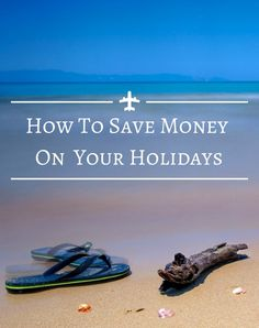 How to Save Money On Your Holidays @homelifeabroad.com