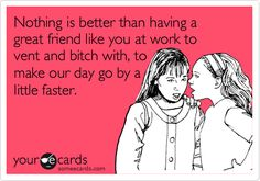 Funny Workplace Ecard: Nothing is better than having a great friend like you at work to vent and bitch with, to make our day go by a little faster.