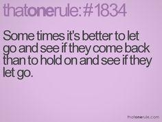 Some times it's better to let go and see if they come back than to hold on and see if they let go.
