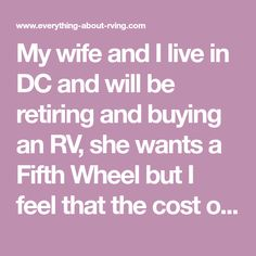 My wife and I live in DC and will be retiring and buying an RV, she wants a Fifth Wheel but I feel that the cost of buying a truck to haul it isn't worth