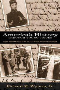 America's History Through Young Voices: Using Primary Sources in the K-12 Social Studies Classroom: Richard M. Wyman Jr.: 9780205395767: Amazon.com: Books