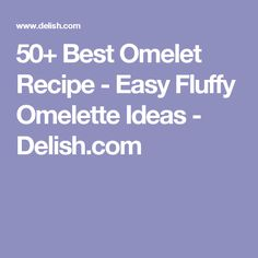 50+ Best Omelet Recipe - Easy Fluffy Omelette Ideas - Delish.com