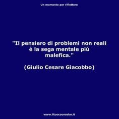 """""""Il pensiero di problemi non reali è la sega mentale più malefica."""" (Giulio Cesare Giacobbe) #counselor #riflettere #crescitapersonale #counseling #migliorarsi #ilmegliodite #credercisempre #credenzelimitanti"""