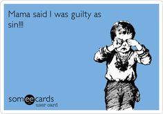 Mama said I was guilty as sin!!!Southern saying