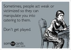 Truth>>> Sometimes, people act weak or victimized so they can manipulate you into catering to them. Don't get played.
