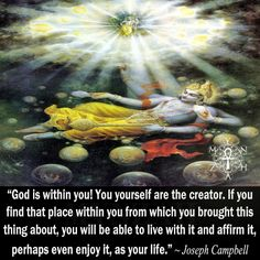 """God is within you! You yourself are the creator.  If you find that place within you from which you brought this thing about, you will be able to live with it and affirm it,  perhaps even enjoy it, as your life."" ~ Joseph Campbell"