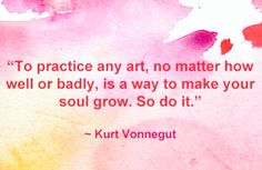 To practice any art, no matter how well or badly, is a way to make your soul grow. So do it. -Kurt Vonnegut