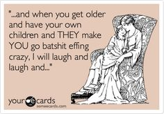 '...and when you get older and have your own children and THEY make YOU go batshit effing crazy, I will laugh and laugh and...'