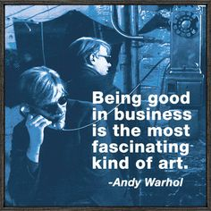 """Being good in business is the most fascinating kind of art."" ~ Andy Warhol"