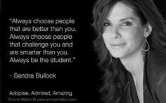 """Always Choose People That Are Better Than You. Always Choose People That Challenge You And Are Smarter Than You. Always Be The Student."" ~Sandra Bullock"