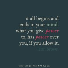 """""""It all begins and ends in your mind. What you give power to, has power over you, if you allow it."""" – Leon Brown"""