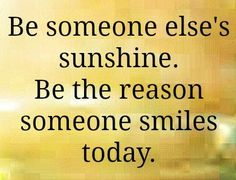 Be someone's sunshine. Be the reason someone smiles today.