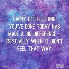 Every little thing you do is MAGIC!  Believe in that magic and push on forward. Even if it doesn't feel so today, tomorrow or the day after brings possibilities. Know that you are making a huge difference even in the small steps you take!