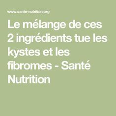 Le mélange de ces 2 ingrédients tue les kystes et les fibromes - Santé Nutrition