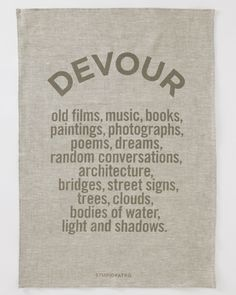 Tea towel: Devour old films, music, books, paintings, photographs, poems, dreams, random conversations, architecture, bridges, street signs, trees, clouds, bodies of water, lights and shadows.