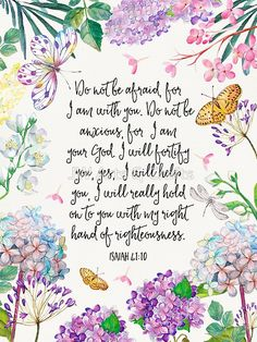 """""""So do not fear, for I am with you; do not be dismayed, for I am your God. I will strengthen you and help you; I will uphold you with my righteous right hand."""" Isaiah 41:10 NIV"""
