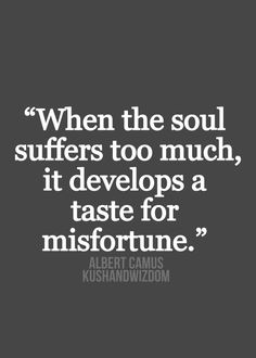 When a soul suffers too much, it develops a taste for misfortune. ~ Albert Camus. #existentialism
