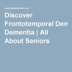Discover Frontotemporal Dementia | All About Seniors