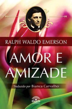 Amor e Amizade - Ensaios de Ralph Waldo Emerson. Autor: Ralph Waldo Emerson. Editora: Dracaena - Singular.