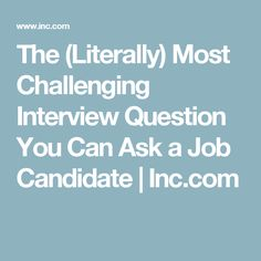 The (Literally) Most Challenging Interview Question You Can Ask a Job Candidate | Inc.com
