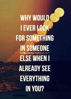 Why would I look for something in someone else when I already see everything in you?