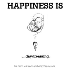 Happiness is, daydreaming. - You Happy, I Happy