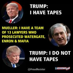 Trump: I have tapes. Mueller: I have a team of 13 lawyers who prosecuted Watergate, Enron & Mafia. Trump: I do not have tapes.