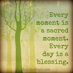 Every moment is a sacred moment. Every day is a blessing.