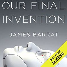 Our Final Invention Artificial Intelligence And The End Of The Human Era Audible Audiobook Unabridged Artificial Intelli Audio Books What Book Tech Books