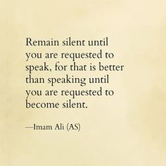 """""""Remain silent until you are requested to speak, for that is better than speaking until you are requested to become silent."""" -Imam Ali (AS) Hazrat Ali Sayings, Imam Ali Quotes, Sufi Quotes, Muslim Quotes, Religious Quotes, Quran Quotes, Wise Quotes, Arabic Quotes, Pain Quotes"""