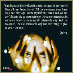 """""""All the awakened ones have only one message: Know thyself. """"-Osho"""