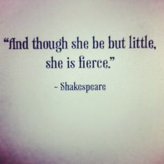 Every time i see this quote, i think of my daughter. She is one of the smallest in her class and on her sports teams, and though she be but little, she is fierce. She may not finish first or score the most points, but she gives it her all. Shakespeare