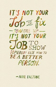 It's not your job to fix someone up. It's not your job to show somebody else how to be a better person. - Mike Falzone
