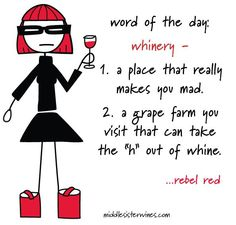 """Rebel Red: Word of the day: """"Whinery"""" - 1. a place that really makes you mad. 2 a grape farm you visit that can take the """"h"""" out of whine."""