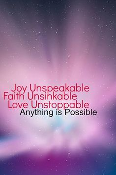 Joy Unspeakable, Faith Unsinkable, Love Unstoppable, Anything is Possible.