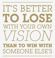 It's better to lose with you own vision, than to win with someone else's. Vision Quotes, Strive For Success, Eye Quotes, Vision Eye, Love Me Quotes, Someone Elses, Never Give Up, Wise Words, Inspirational Quotes