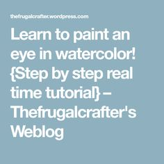 Learn to paint an eye in watercolor! {Step by step real time tutorial} – Thefrugalcrafter's Weblog