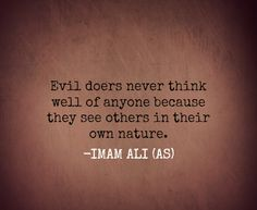 Evil doers never think well of anyone because they see others in their own nature. -Imam Ali (AS)