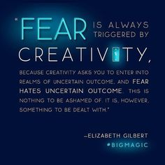 """""""Fear is always triggered by creativity."""""""