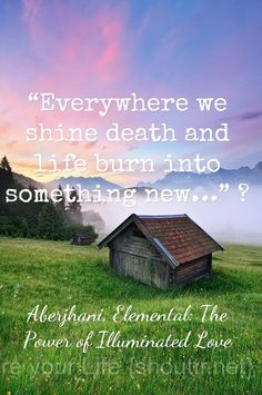 """Everywhere we shine death and life burn into something new""  Aberjhani, Elemental: The Power of Illuminated Love. Quote graphic by Shouttr.net"