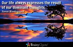 Our life always expresses the result of our dominant thoughts. - Soren Kierkegaard