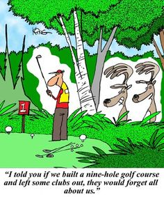 """""""I told you if we built a nine-hole golf course and left some clubs out, they would forget all about us."""""""