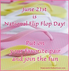 June 21st - National Flip Flop Day!  I knew I loved flip flops for a reason... thats my BIRTHDAY .....