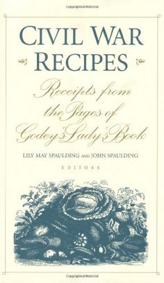 Civil War Recipes: Receipts from the Pages of Godey's Lady's Book by Lily May Spaulding, http://www.amazon.com/dp/0813120829/ref=cm_sw_r_pi_dp_.qpRqb0WW3TNR