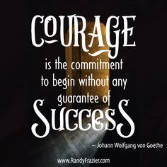"""""""Courage is the commitment to begin without any guarantee of success."""" ~ Johann Wolfgang von Goethe #courage #leadership"""