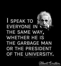 """""""[Choosing to] speak to everyone [of our neighbors, fellow humans] in the same way, whether [they be] the [waste management person] or the president of the university."""" -Albert Einstein"""