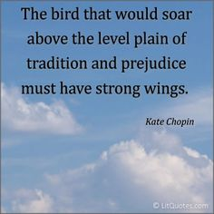 The bird that would soar above the level plain of tradition and prejudice must have strong wings. ~ The Awakening by Kate Chopin