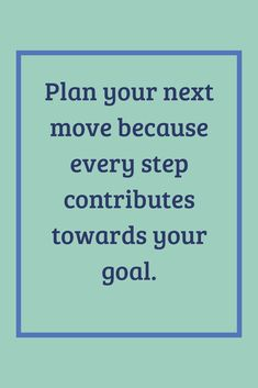 Plan your next move because every step contributes towards your goal. Goals, How To Plan